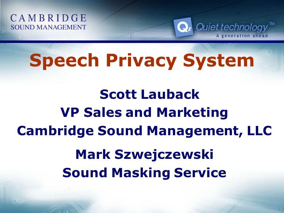 Speech Privacy System Scott Lauback VP Sales and Marketing Cambridge Sound Management, LLC Mark Szwejczewski Sound Masking Service