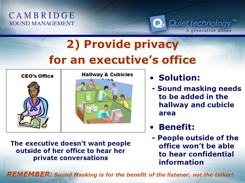 CEOs Office Hallway & Cubicles Area 2) Provide privacy for an executives office Solution: - Sound masking needs to be added in the hallway and cubicle