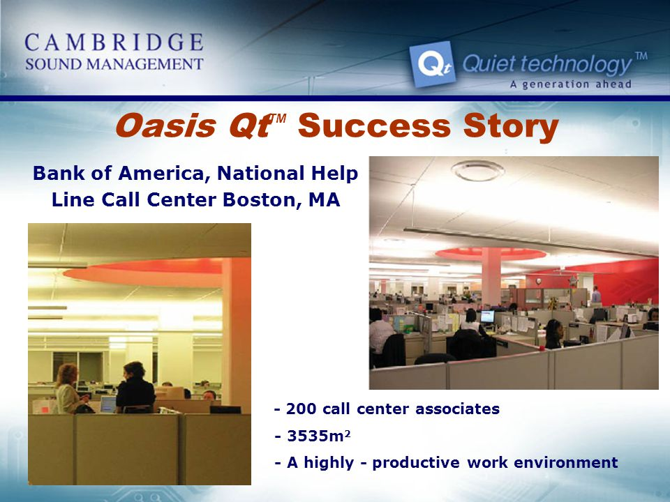 Oasis Qt TM Success Story Bank of America, National Help Line Call Center Boston, MA - 200 call center associates - 3535m 2 - A highly - productive wo