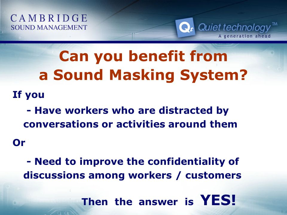 Can you benefit from a Sound Masking System? If you - Have workers who are distracted by conversations or activities around them Or - Need to improve