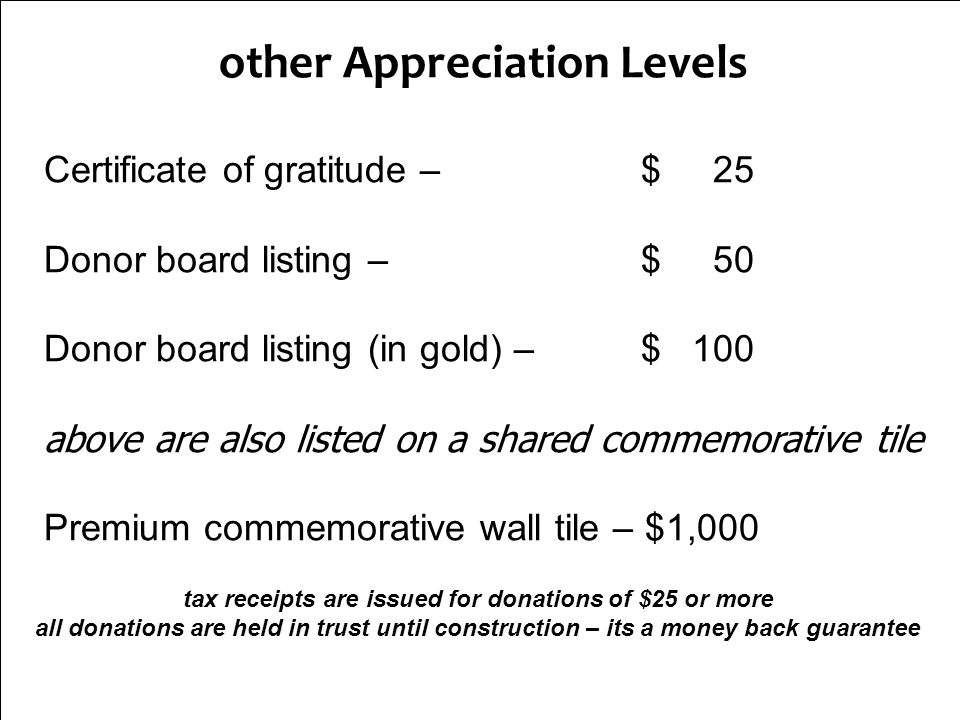 other Appreciation Levels Certificate of gratitude – $ 25 Donor board listing – $ 50 Donor board listing (in gold) – $ 100 above are also listed on a shared commemorative tile Premium commemorative wall tile – $1,000 tax receipts are issued for donations of $25 or more all donations are held in trust until construction – its a money back guarantee