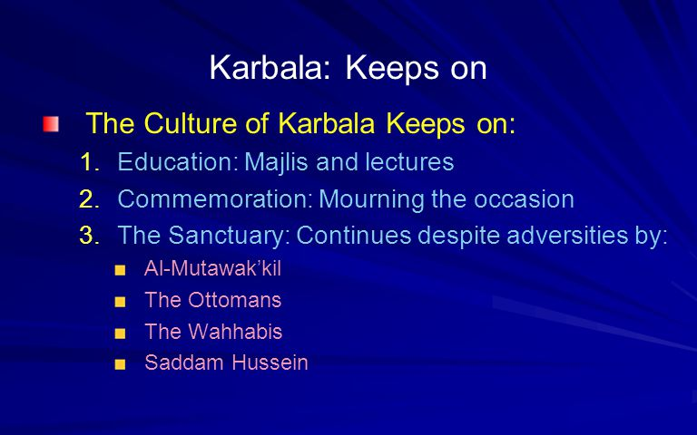 Karbala: Keeps on The Culture of Karbala Keeps on: 1.Education: Majlis and lectures 2.Commemoration: Mourning the occasion 3.The Sanctuary: Continues despite adversities by: Al-Mutawakkil The Ottomans The Wahhabis Saddam Hussein