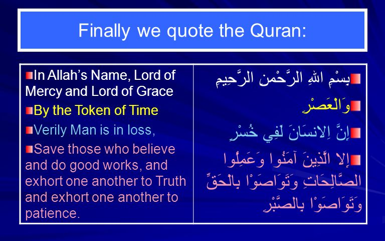 Finally we quote the Quran: In Allahs Name, Lord of Mercy and Lord of Grace By the Token of Time Verily Man is in loss, Save those who believe and do good works, and exhort one another to Truth and exhort one another to patience.