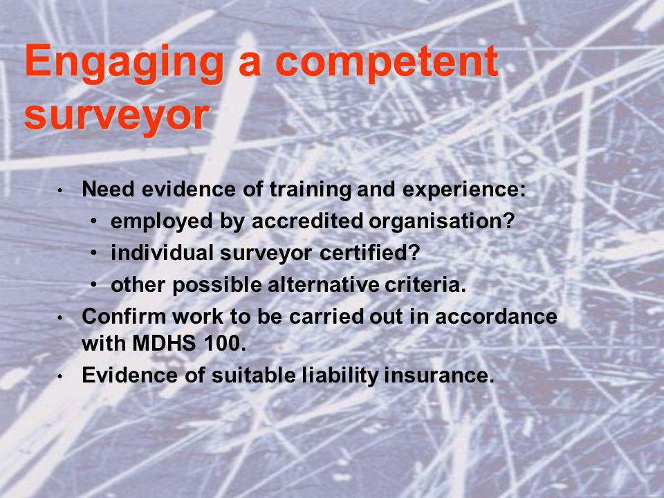 Engaging a competent surveyor Need evidence of training and experience: employed by accredited organisation.