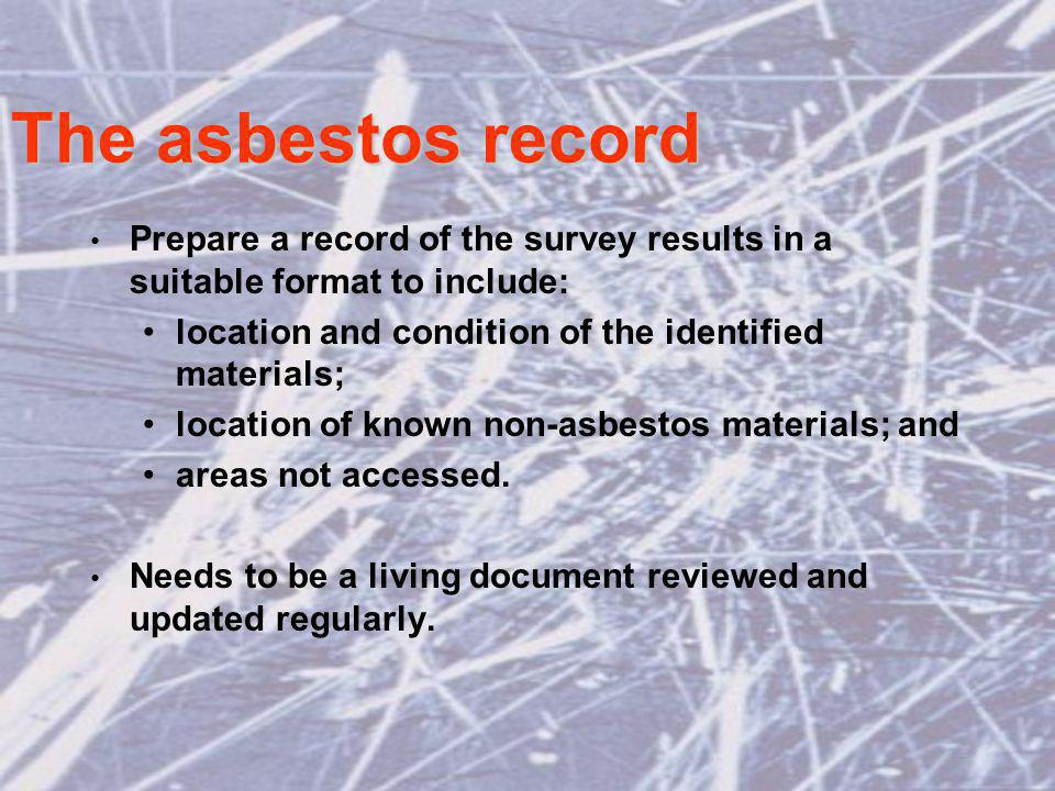 The asbestos record Prepare a record of the survey results in a suitable format to include: location and condition of the identified materials; location of known non-asbestos materials; and areas not accessed.
