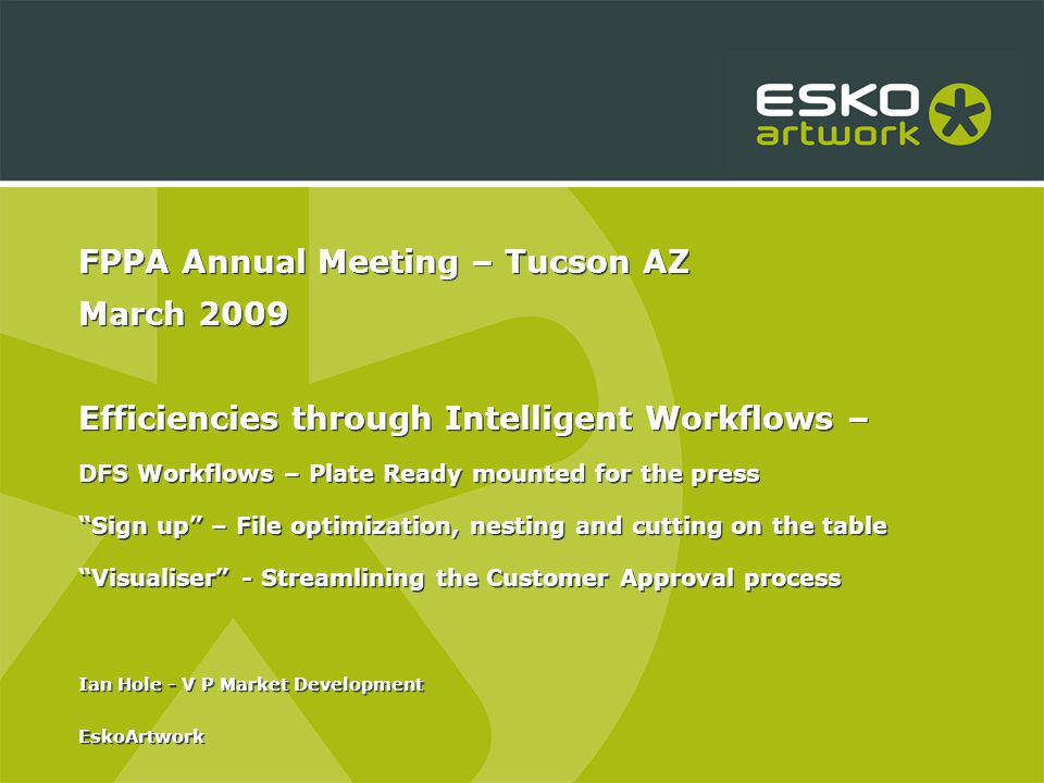 FPPA Annual Meeting – Tucson AZ March 2009 Efficiencies through Intelligent Workflows – DFS Workflows – Plate Ready mounted for the press Sign up – File optimization, nesting and cutting on the table Visualiser - Streamlining the Customer Approval process Ian Hole - V P Market Development EskoArtwork