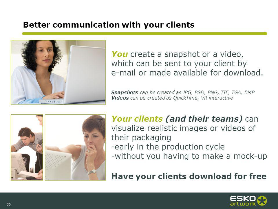 30 Better communication with your clients Your clients (and their teams) can visualize realistic images or videos of their packaging -early in the production cycle -without you having to make a mock-up Have your clients download for free You create a snapshot or a video, which can be sent to your client by e-mail or made available for download.