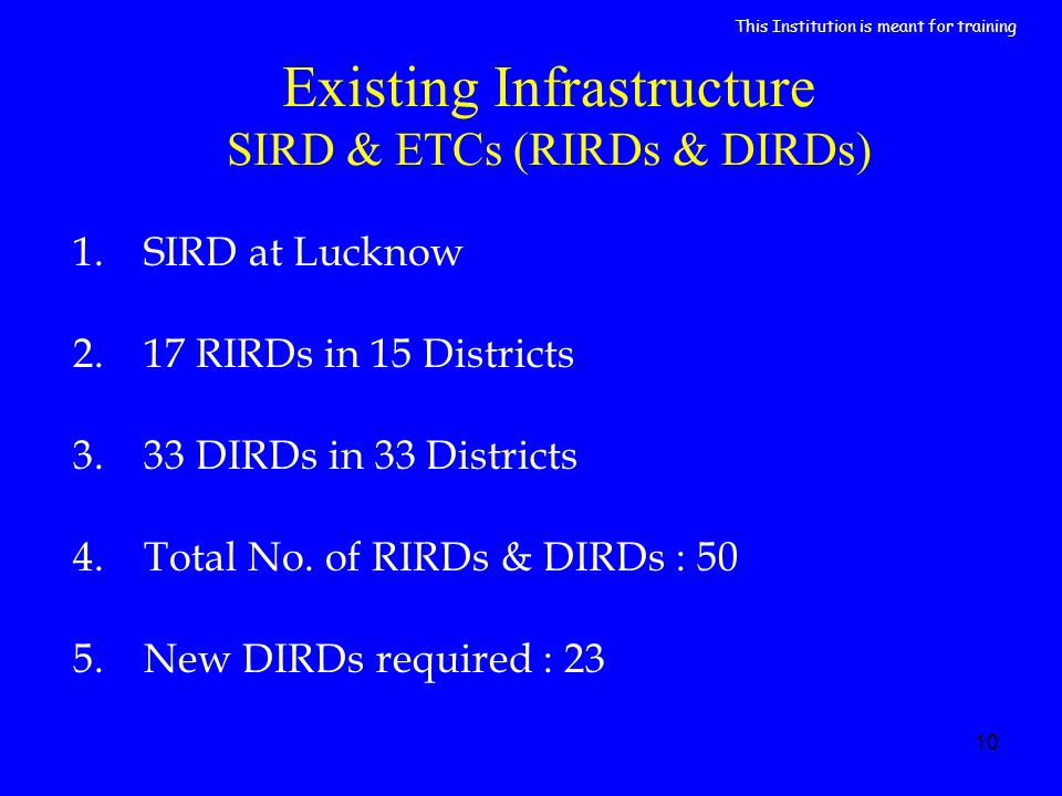 10 Existing Infrastructure SIRD & ETCs (RIRDs & DIRDs) 1.SIRD at Lucknow 2.17 RIRDs in 15 Districts 3.33 DIRDs in 33 Districts 4.Total No.