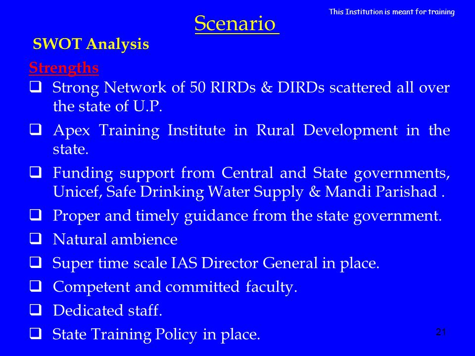 21 Scenario SWOT Analysis Strong Network of 50 RIRDs & DIRDs scattered all over the state of U.P. Apex Training Institute in Rural Development in the