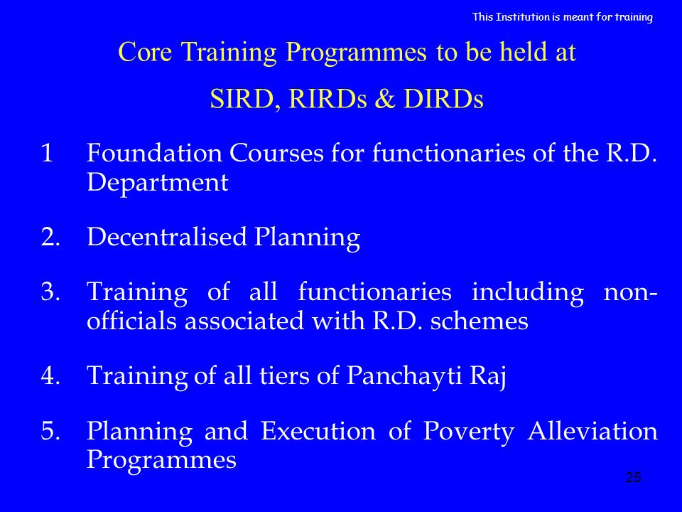 25 Core Training Programmes to be held at SIRD, RIRDs & DIRDs 1Foundation Courses for functionaries of the R.D.