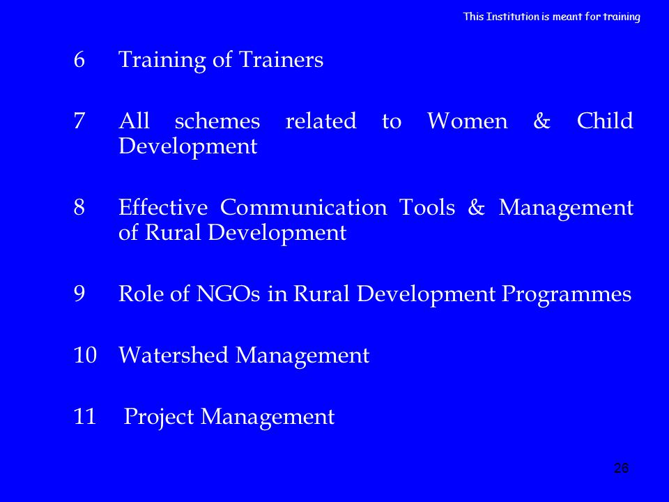 26 6Training of Trainers 7All schemes related to Women & Child Development 8Effective Communication Tools & Management of Rural Development 9Role of NGOs in Rural Development Programmes 10Watershed Management 11 Project Management This Institution is meant for training