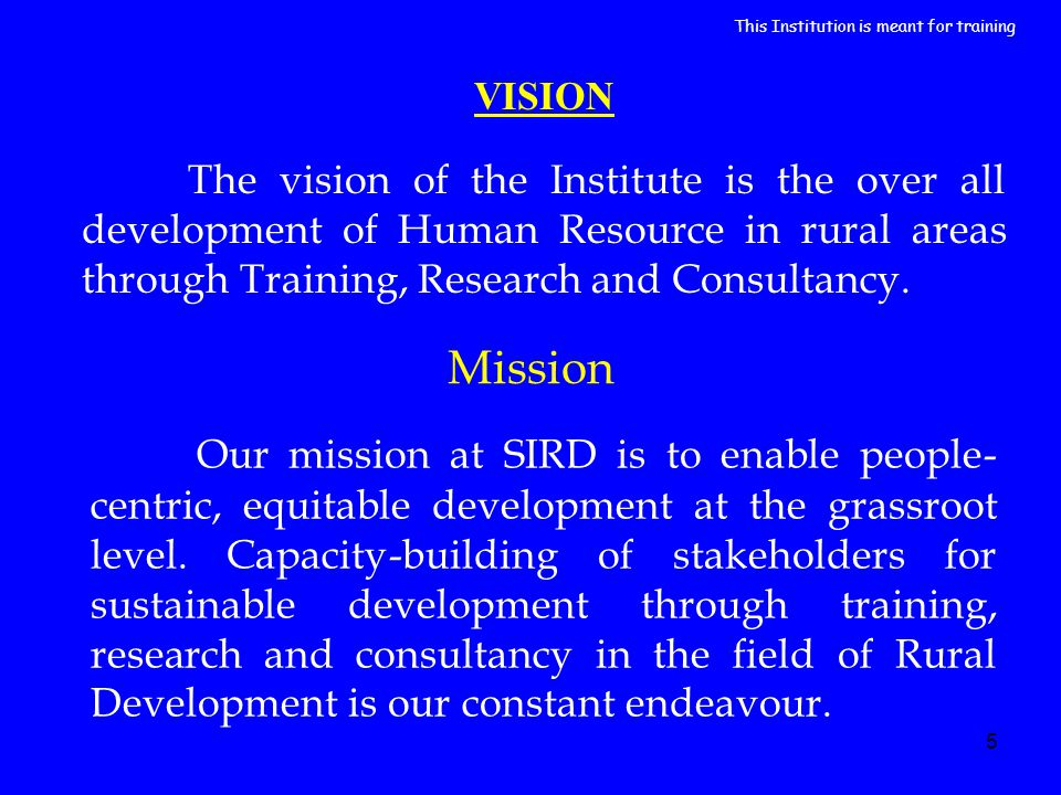 5 VISION The vision of the Institute is the over all development of Human Resource in rural areas through Training, Research and Consultancy. Our miss