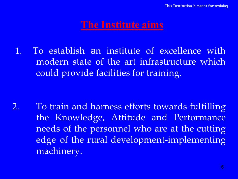 6 The Institute aims 1. To establish a n institute of excellence with modern state of the art infrastructure which could provide facilities for traini