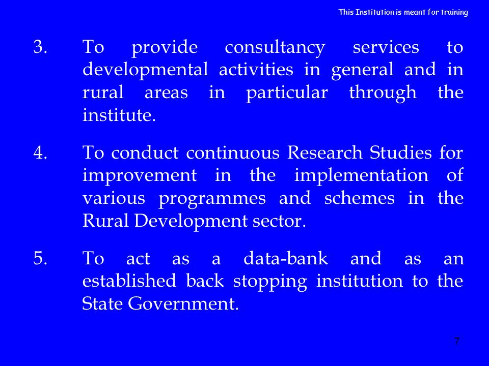 7 3.To provide consultancy services to developmental activities in general and in rural areas in particular through the institute. 4.To conduct contin