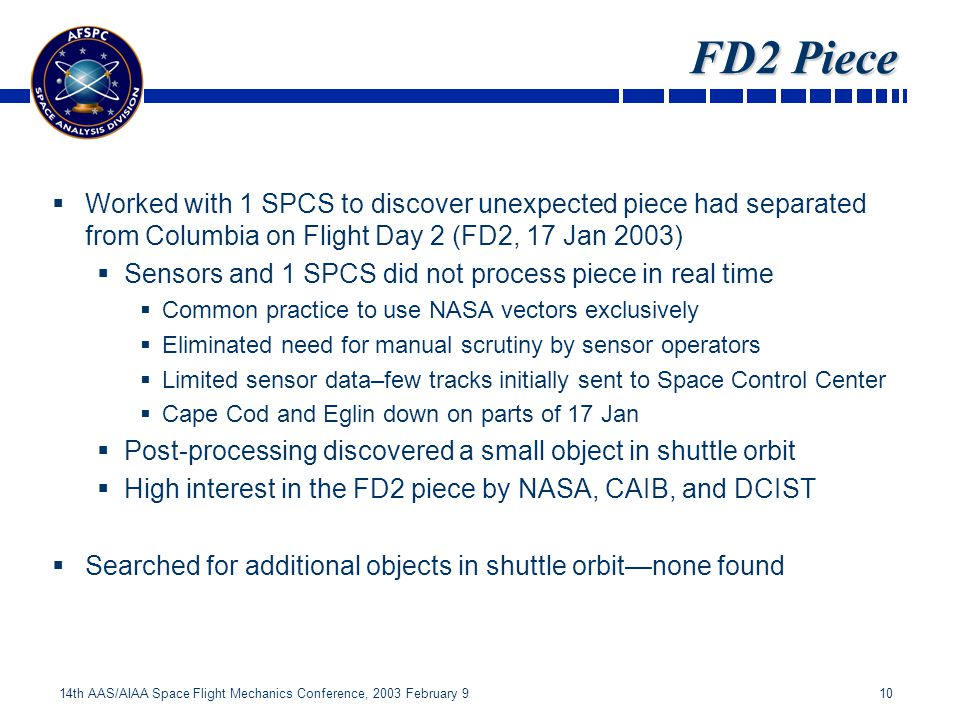 10 14th AAS/AIAA Space Flight Mechanics Conference, 2003 February 9 FD2 Piece Worked with 1 SPCS to discover unexpected piece had separated from Columbia on Flight Day 2 (FD2, 17 Jan 2003) Sensors and 1 SPCS did not process piece in real time Common practice to use NASA vectors exclusively Eliminated need for manual scrutiny by sensor operators Limited sensor data–few tracks initially sent to Space Control Center Cape Cod and Eglin down on parts of 17 Jan Post-processing discovered a small object in shuttle orbit High interest in the FD2 piece by NASA, CAIB, and DCIST Searched for additional objects in shuttle orbitnone found