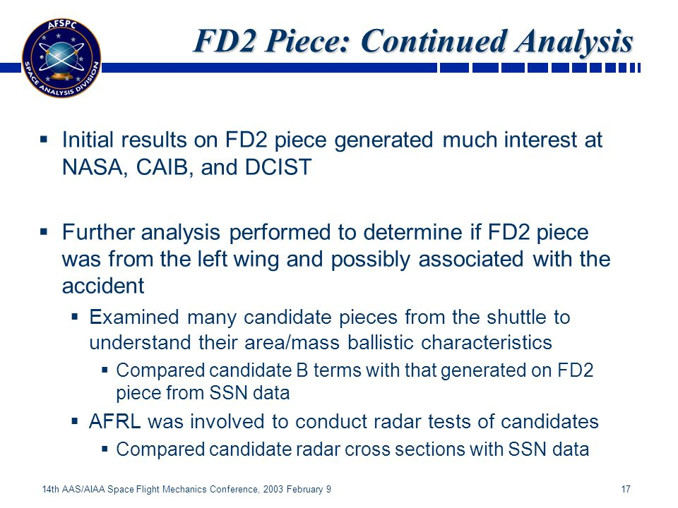 17 14th AAS/AIAA Space Flight Mechanics Conference, 2003 February 9 FD2 Piece: Continued Analysis Initial results on FD2 piece generated much interest at NASA, CAIB, and DCIST Further analysis performed to determine if FD2 piece was from the left wing and possibly associated with the accident Examined many candidate pieces from the shuttle to understand their area/mass ballistic characteristics Compared candidate B terms with that generated on FD2 piece from SSN data AFRL was involved to conduct radar tests of candidates Compared candidate radar cross sections with SSN data