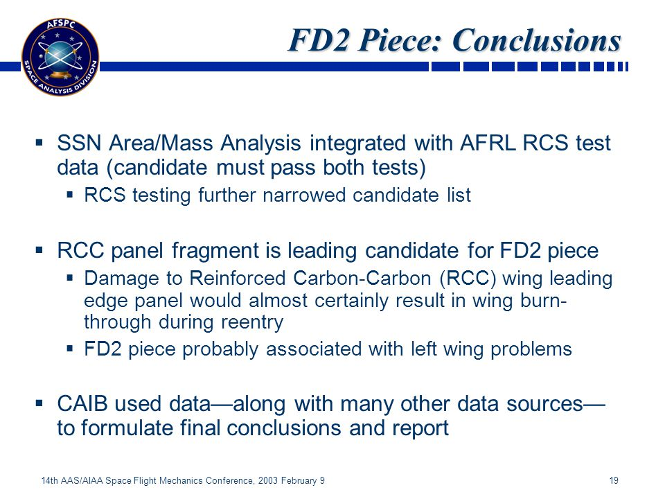19 14th AAS/AIAA Space Flight Mechanics Conference, 2003 February 9 FD2 Piece: Conclusions FD2 Piece: Conclusions SSN Area/Mass Analysis integrated with AFRL RCS test data (candidate must pass both tests) RCS testing further narrowed candidate list RCC panel fragment is leading candidate for FD2 piece Damage to Reinforced Carbon-Carbon (RCC) wing leading edge panel would almost certainly result in wing burn- through during reentry FD2 piece probably associated with left wing problems CAIB used dataalong with many other data sources to formulate final conclusions and report