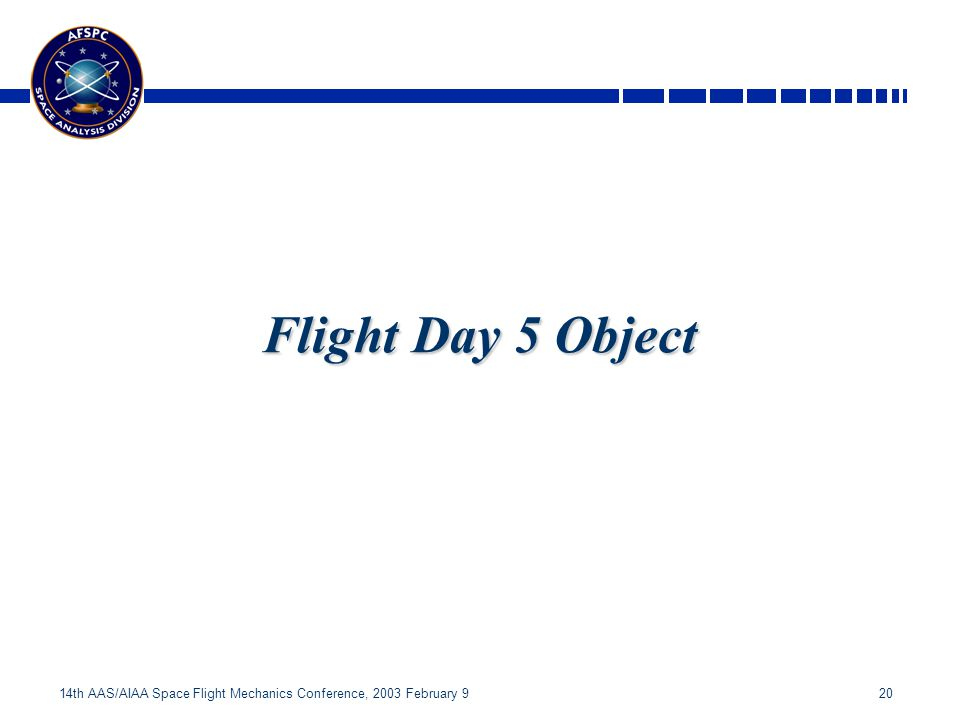 20 14th AAS/AIAA Space Flight Mechanics Conference, 2003 February 9 Flight Day 5 Object