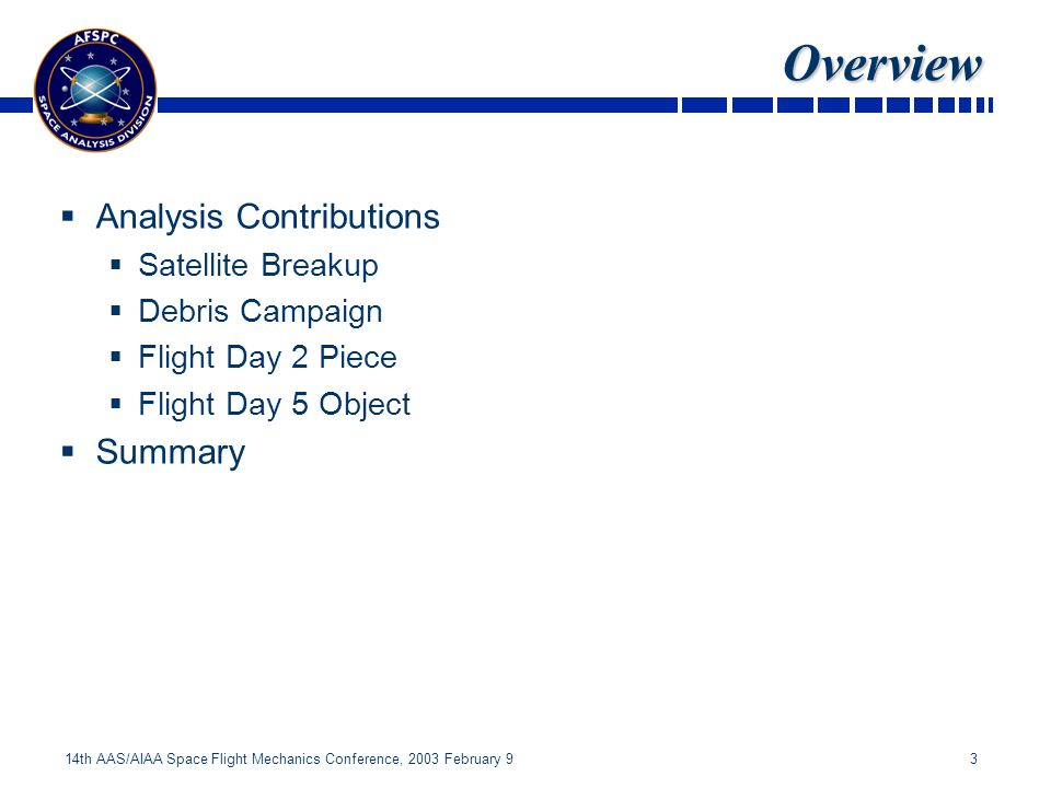 3 14th AAS/AIAA Space Flight Mechanics Conference, 2003 February 9 Overview Analysis Contributions Satellite Breakup Debris Campaign Flight Day 2 Piece Flight Day 5 Object Summary