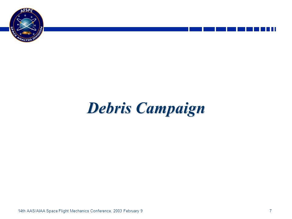 7 14th AAS/AIAA Space Flight Mechanics Conference, 2003 February 9 Debris Campaign