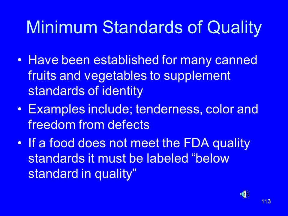 113 Minimum Standards of Quality Have been established for many canned fruits and vegetables to supplement standards of identity Examples include; ten