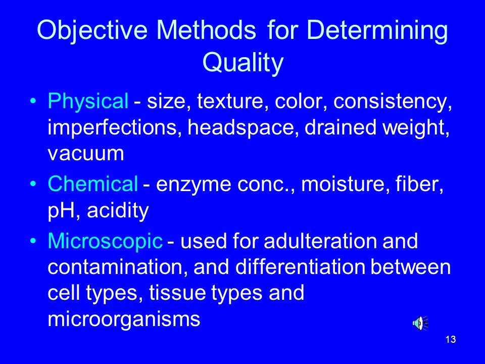 13 Objective Methods for Determining Quality Physical - size, texture, color, consistency, imperfections, headspace, drained weight, vacuum Chemical -