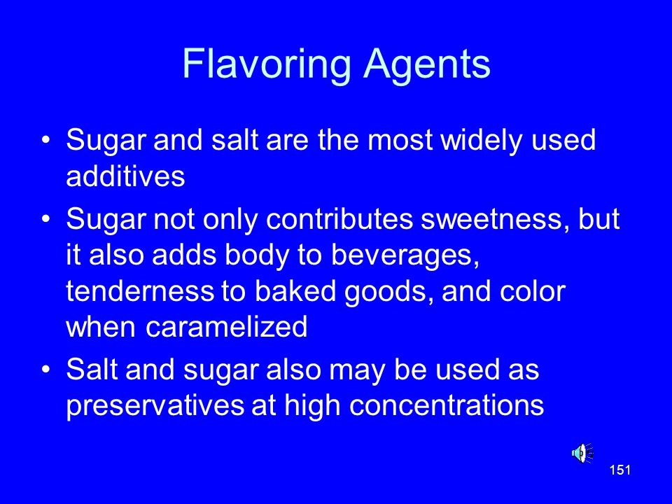 151 Flavoring Agents Sugar and salt are the most widely used additives Sugar not only contributes sweetness, but it also adds body to beverages, tende