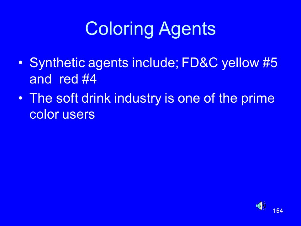 154 Coloring Agents Synthetic agents include; FD&C yellow #5 and red #4 The soft drink industry is one of the prime color users