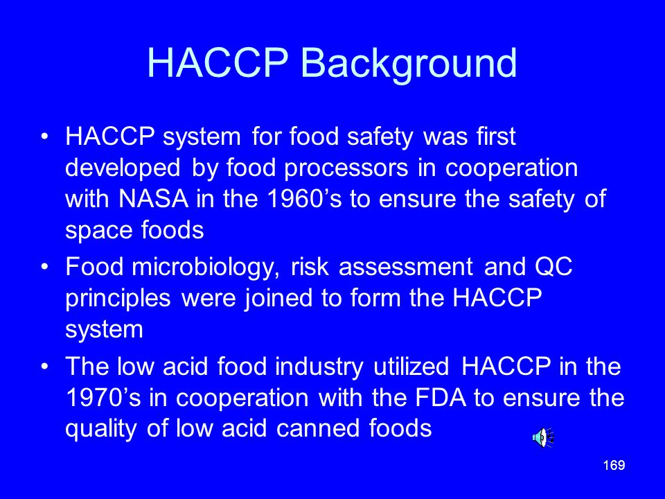 169 HACCP Background HACCP system for food safety was first developed by food processors in cooperation with NASA in the 1960s to ensure the safety of