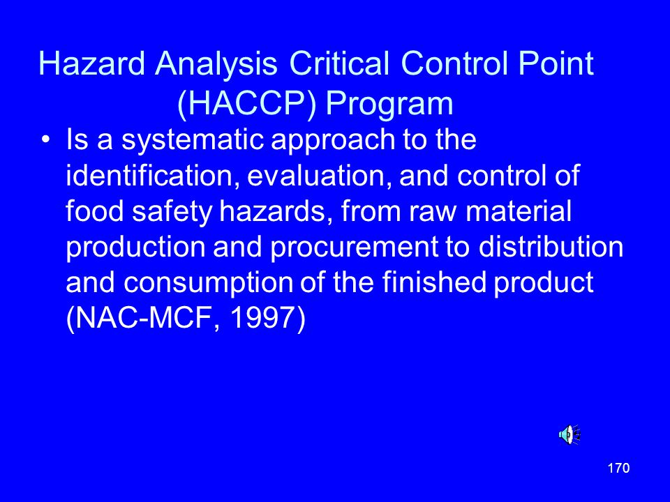 170 Hazard Analysis Critical Control Point (HACCP) Program Is a systematic approach to the identification, evaluation, and control of food safety haza