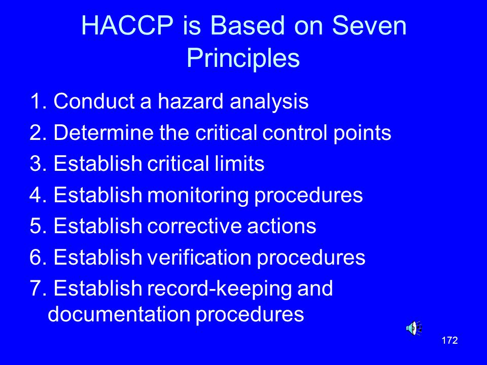 172 HACCP is Based on Seven Principles 1. Conduct a hazard analysis 2. Determine the critical control points 3. Establish critical limits 4. Establish