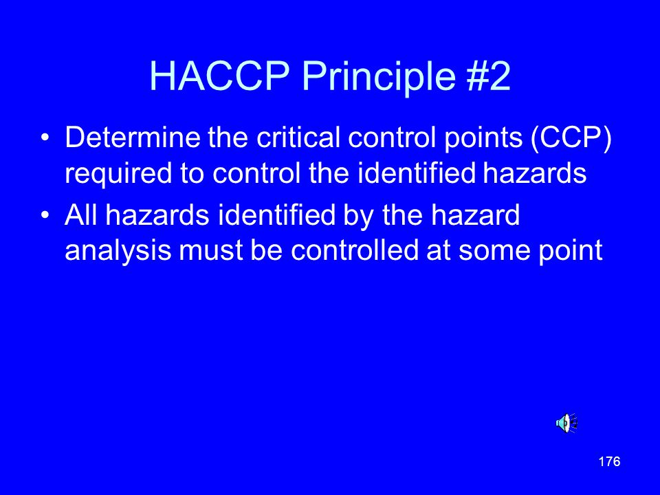 176 HACCP Principle #2 Determine the critical control points (CCP) required to control the identified hazards All hazards identified by the hazard ana