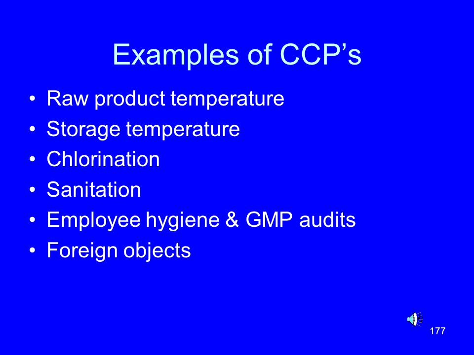 177 Examples of CCPs Raw product temperature Storage temperature Chlorination Sanitation Employee hygiene & GMP audits Foreign objects