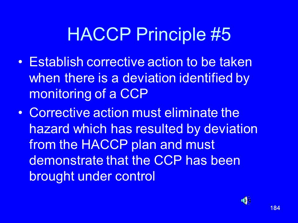 184 HACCP Principle #5 Establish corrective action to be taken when there is a deviation identified by monitoring of a CCP Corrective action must elim