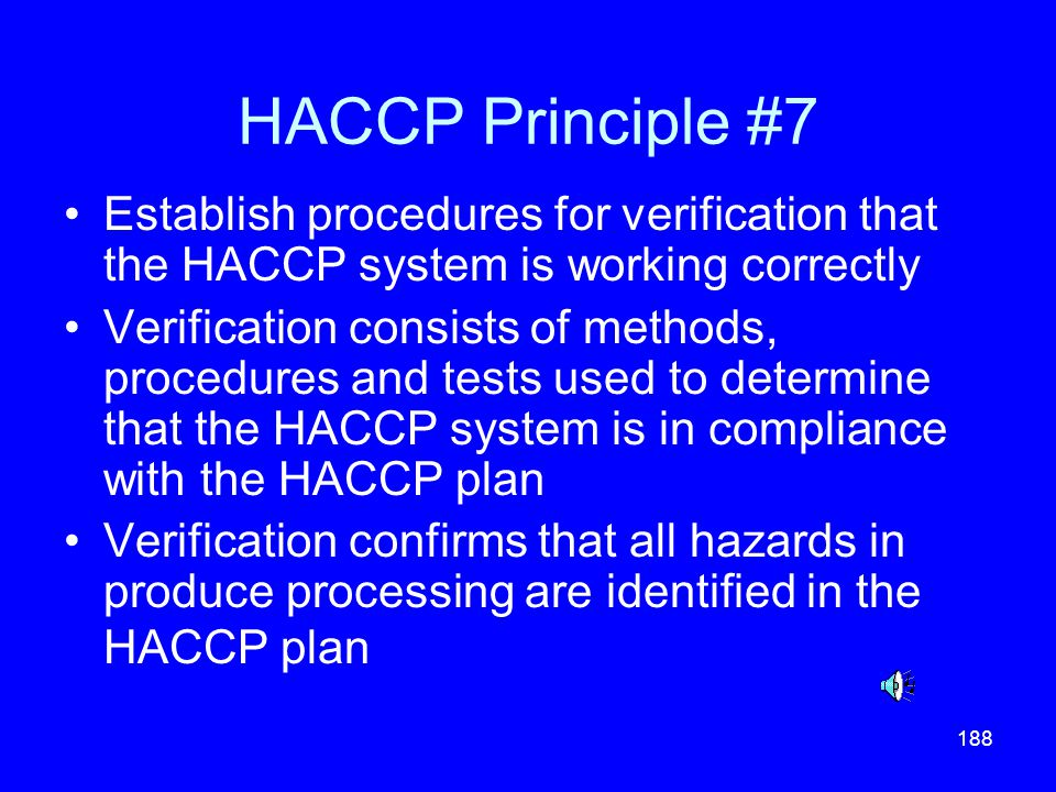 188 HACCP Principle #7 Establish procedures for verification that the HACCP system is working correctly Verification consists of methods, procedures a