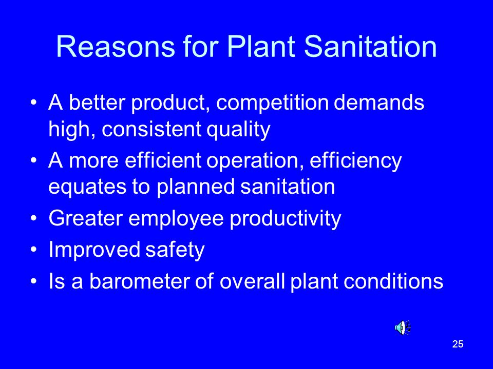 25 Reasons for Plant Sanitation A better product, competition demands high, consistent quality A more efficient operation, efficiency equates to plann
