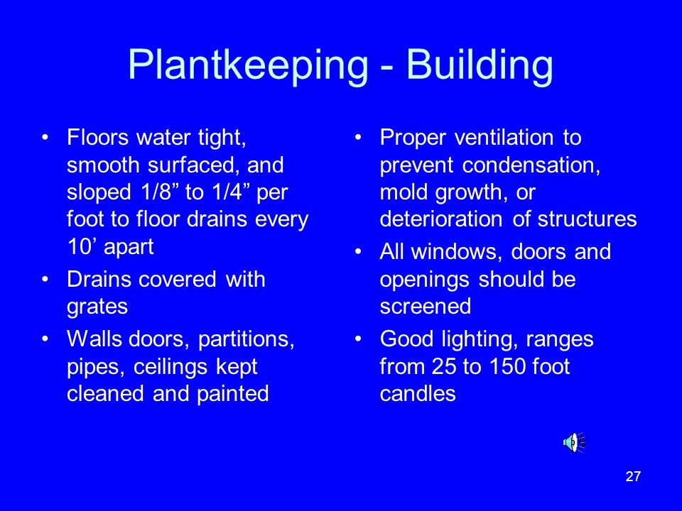 27 Plantkeeping - Building Floors water tight, smooth surfaced, and sloped 1/8 to 1/4 per foot to floor drains every 10 apart Drains covered with grat
