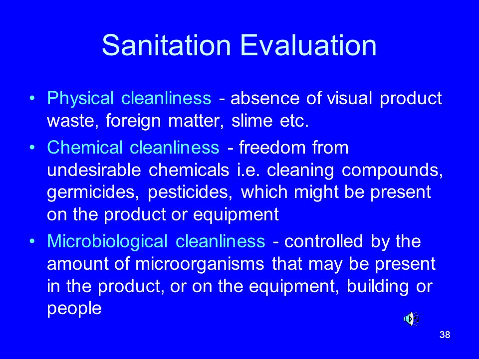 38 Sanitation Evaluation Physical cleanliness - absence of visual product waste, foreign matter, slime etc. Chemical cleanliness - freedom from undesi