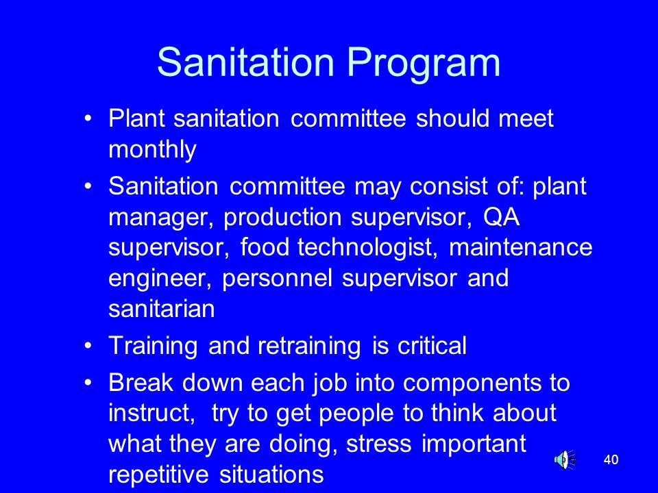 40 Sanitation Program Plant sanitation committee should meet monthly Sanitation committee may consist of: plant manager, production supervisor, QA sup