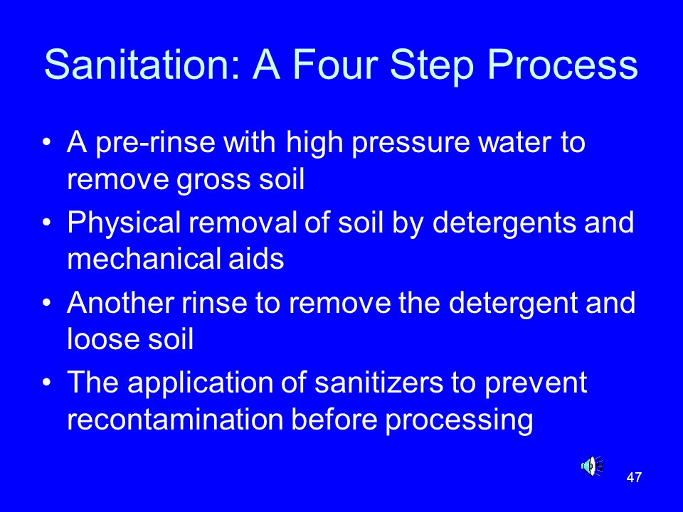 47 Sanitation: A Four Step Process A pre-rinse with high pressure water to remove gross soil Physical removal of soil by detergents and mechanical aid