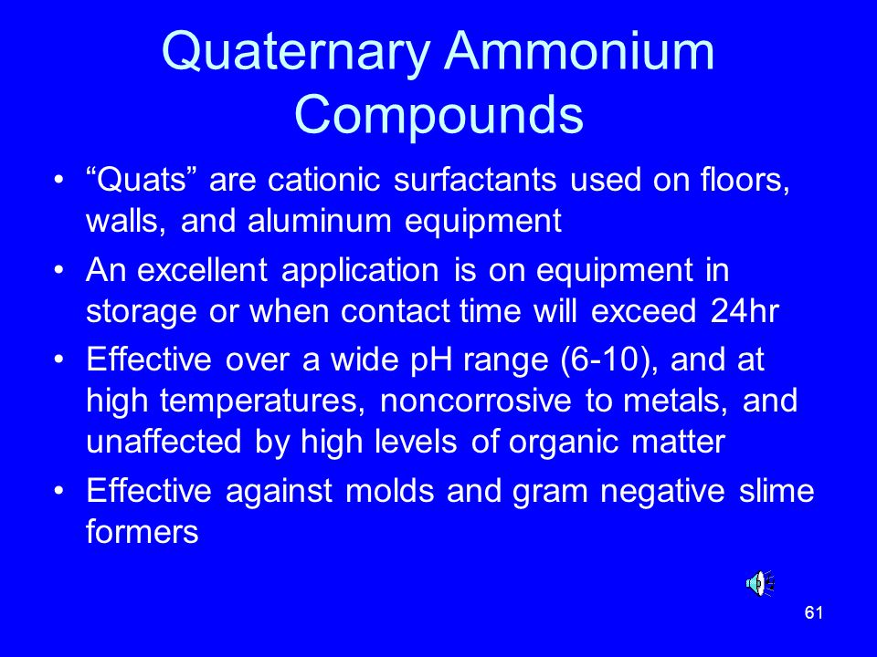 61 Quaternary Ammonium Compounds Quats are cationic surfactants used on floors, walls, and aluminum equipment An excellent application is on equipment