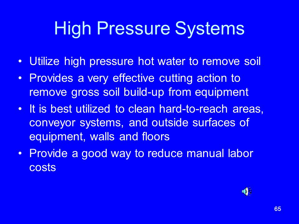 65 High Pressure Systems Utilize high pressure hot water to remove soil Provides a very effective cutting action to remove gross soil build-up from eq