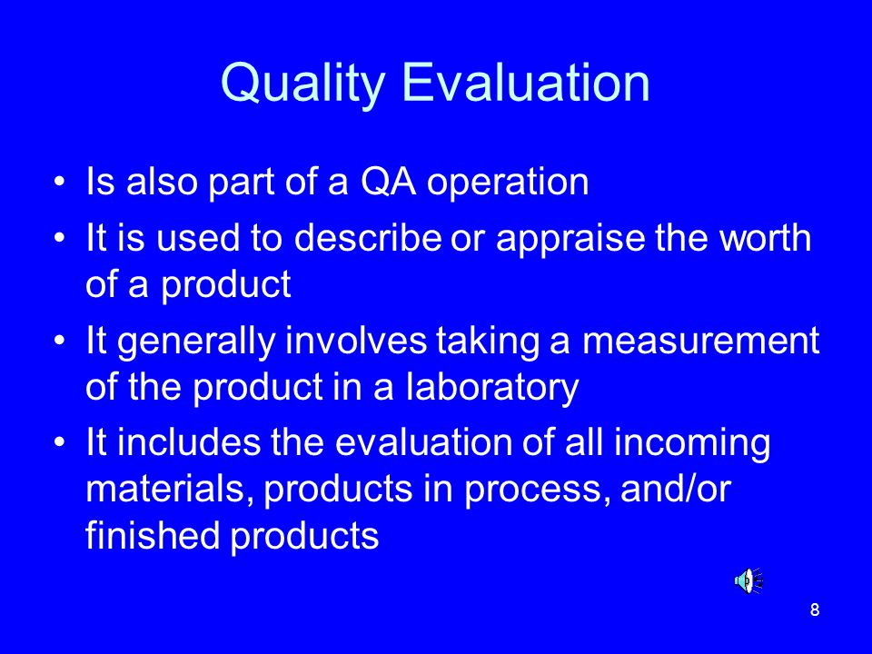 8 Quality Evaluation Is also part of a QA operation It is used to describe or appraise the worth of a product It generally involves taking a measureme