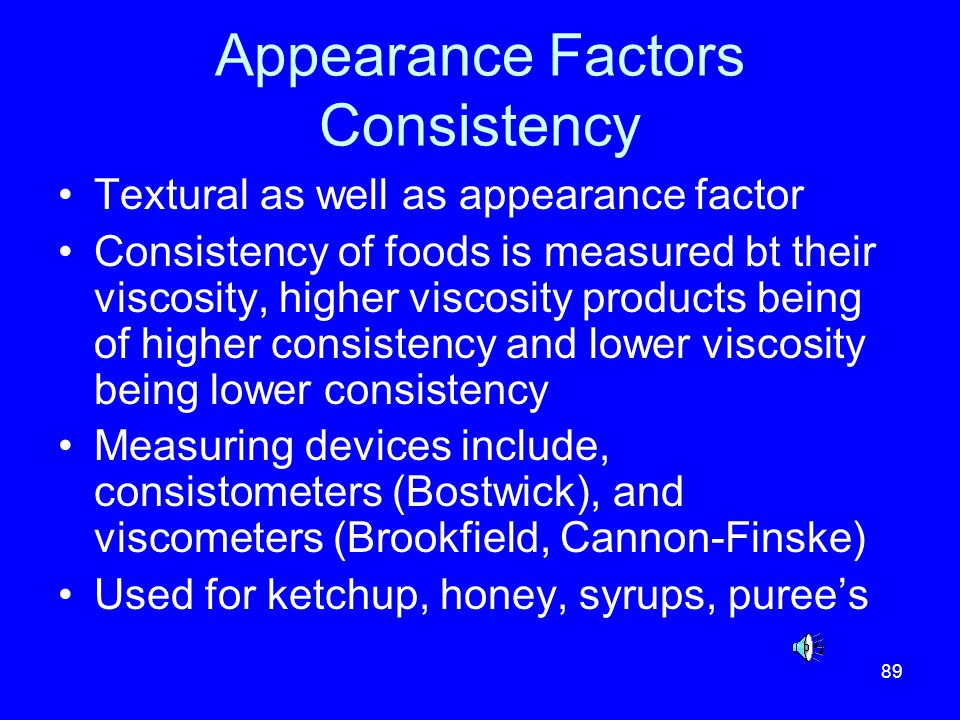 89 Appearance Factors Consistency Textural as well as appearance factor Consistency of foods is measured bt their viscosity, higher viscosity products