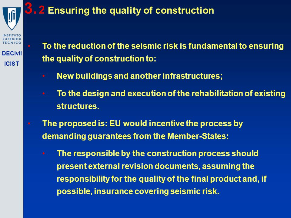 DECivil ICIST To the reduction of the seismic risk is fundamental to ensuring the quality of construction to: New buildings and another infrastructures; To the design and execution of the rehabilitation of existing structures.