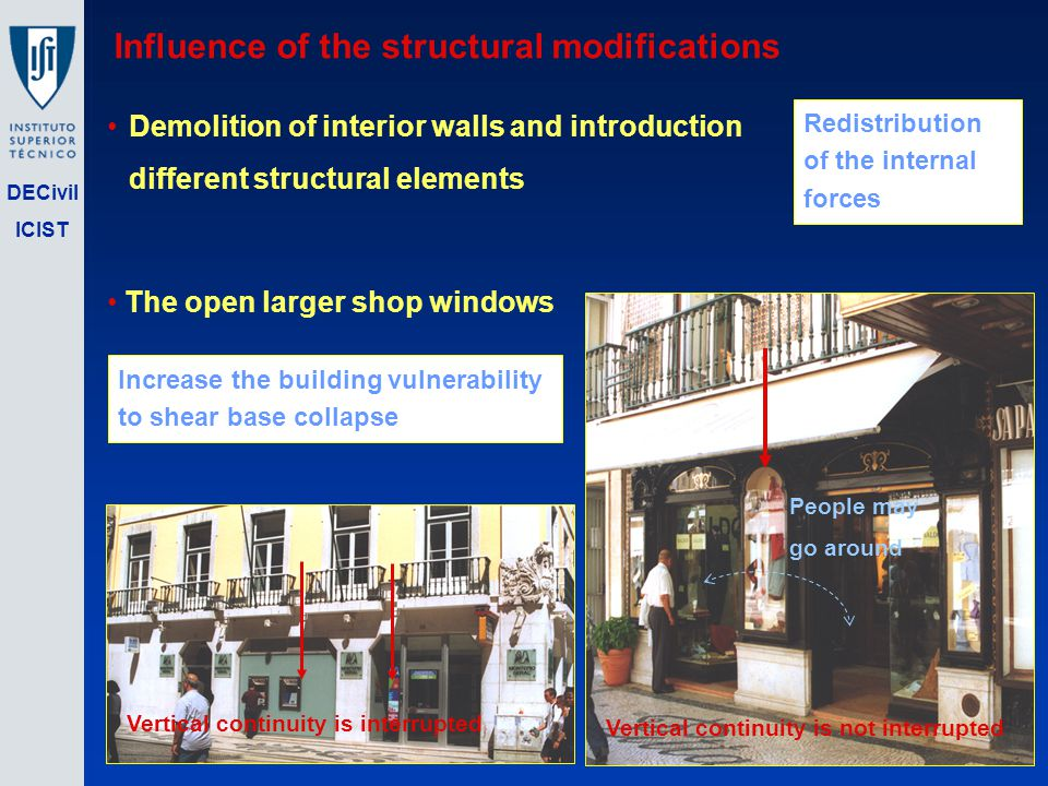 DECivil ICIST Influence of the structural modifications Vertical continuity is not interrupted People may go around The open larger shop windows Vertical continuity is interrupted Increase the building vulnerability to shear base collapse Demolition of interior walls and introduction different structural elements Redistribution of the internal forces