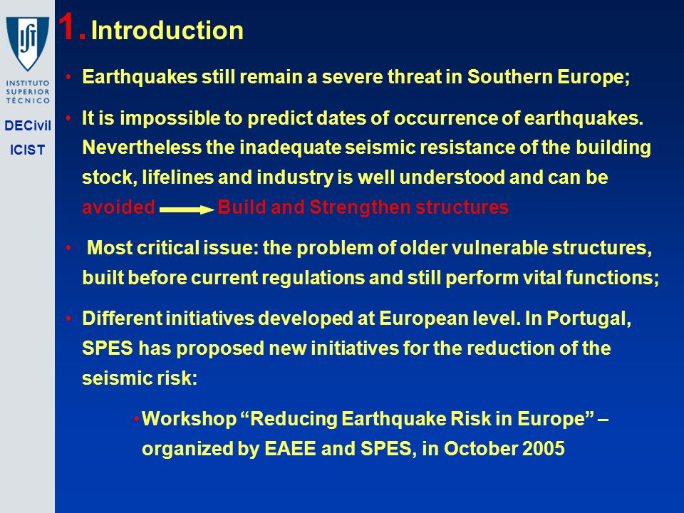 DECivil ICIST 1. Introduction Earthquakes still remain a severe threat in Southern Europe; It is impossible to predict dates of occurrence of earthqua