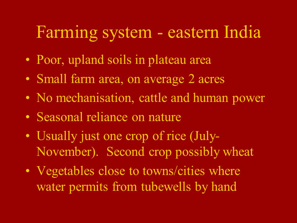 Farming system - eastern India Poor, upland soils in plateau area Small farm area, on average 2 acres No mechanisation, cattle and human power Seasonal reliance on nature Usually just one crop of rice (July- November).