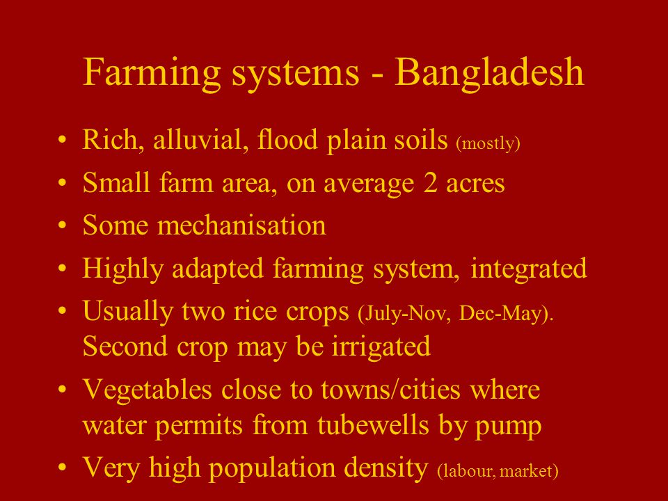 Farming systems - Bangladesh Rich, alluvial, flood plain soils (mostly) Small farm area, on average 2 acres Some mechanisation Highly adapted farming system, integrated Usually two rice crops (July-Nov, Dec-May).