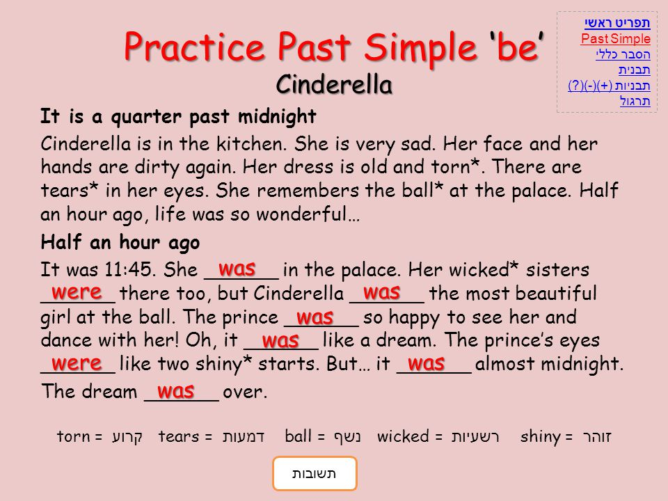 Practice Past Simple be Cinderella It is a quarter past midnight Cinderella is in the kitchen. She is very sad. Her face and her hands are dirty again